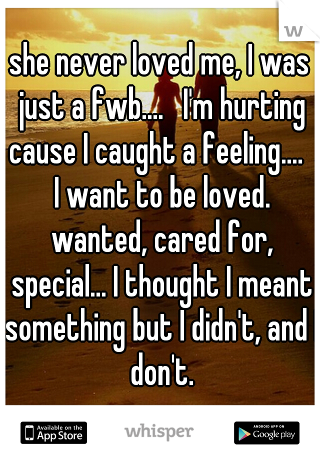 she never loved me, I was just a fwb....   I'm hurting cause I caught a feeling....   I want to be loved. wanted, cared for, special... I thought I meant something but I didn't, and I don't.