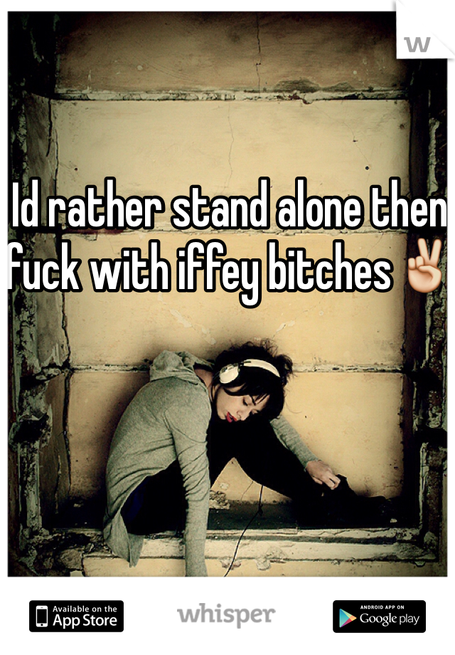 Id rather stand alone then fuck with iffey bitches✌️