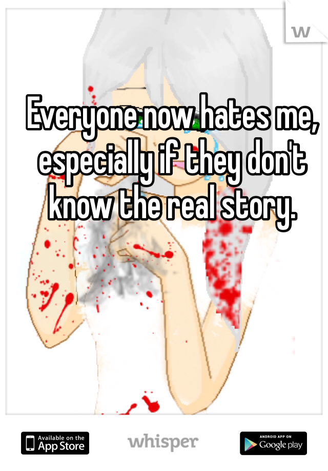 Everyone now hates me, especially if they don't know the real story.