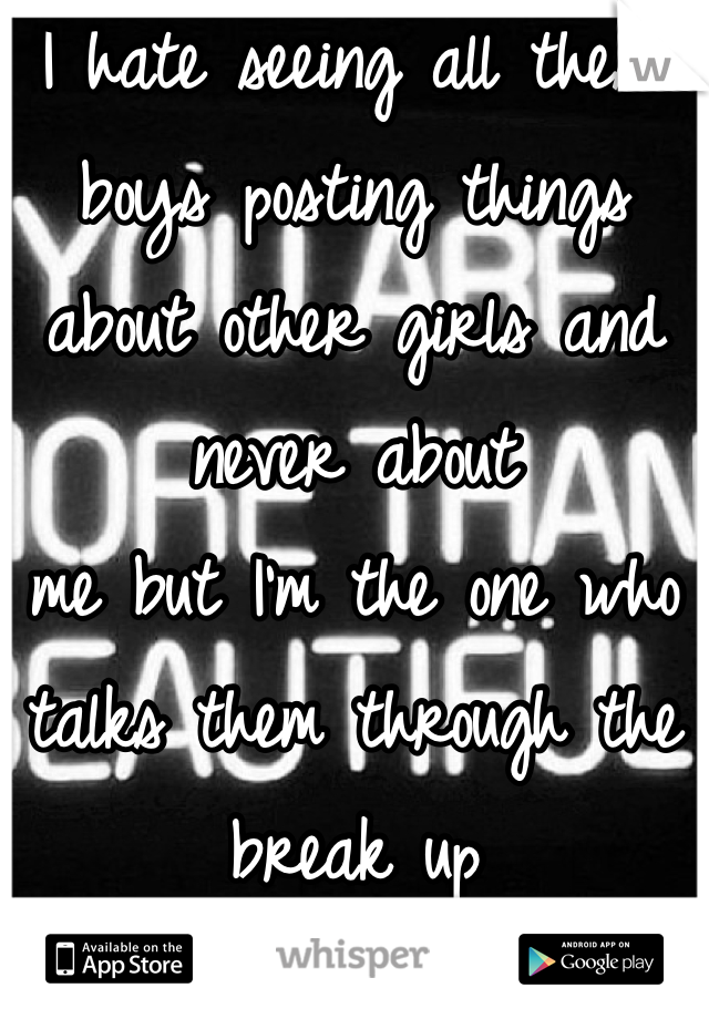I hate seeing all these boys posting things about other girls and never about  me but I'm the one who talks them through the break up