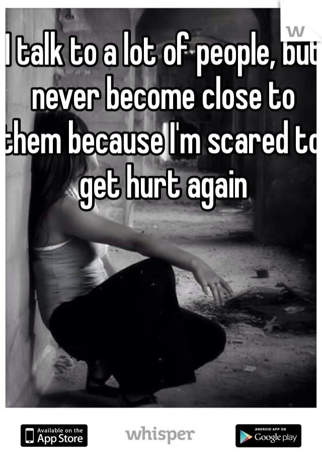 I talk to a lot of people, but never become close to them because I'm scared to get hurt again