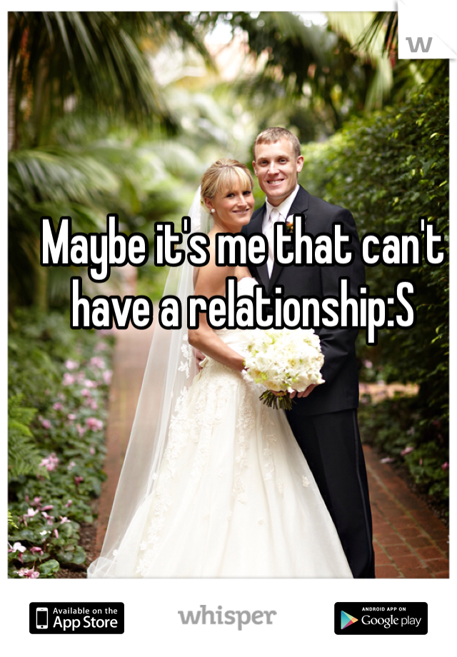 Maybe it's me that can't have a relationship:S