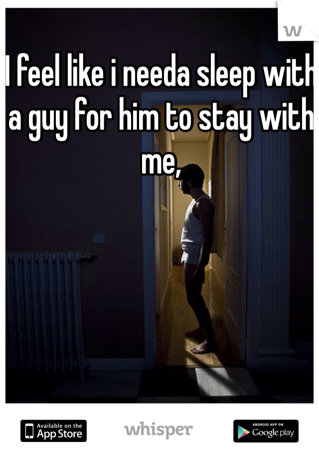 I feel like i needa sleep with a guy for him to stay with me,