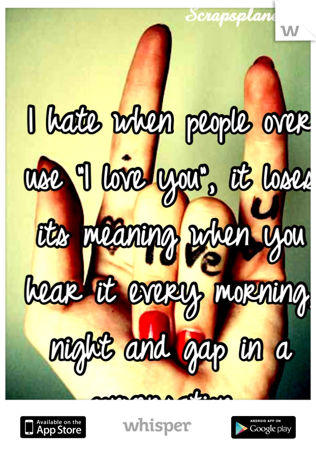 """I hate when people over use """"I love you"""", it loses its meaning when you hear it every morning, night and gap in a conversation."""