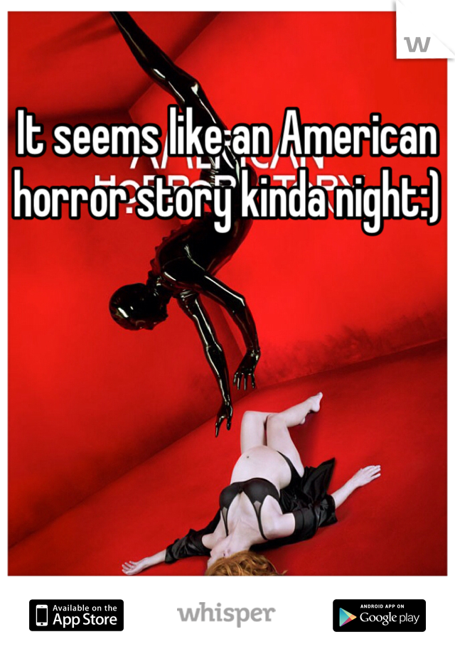 It seems like an American horror story kinda night:)