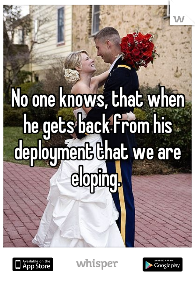 No one knows, that when he gets back from his deployment that we are eloping.