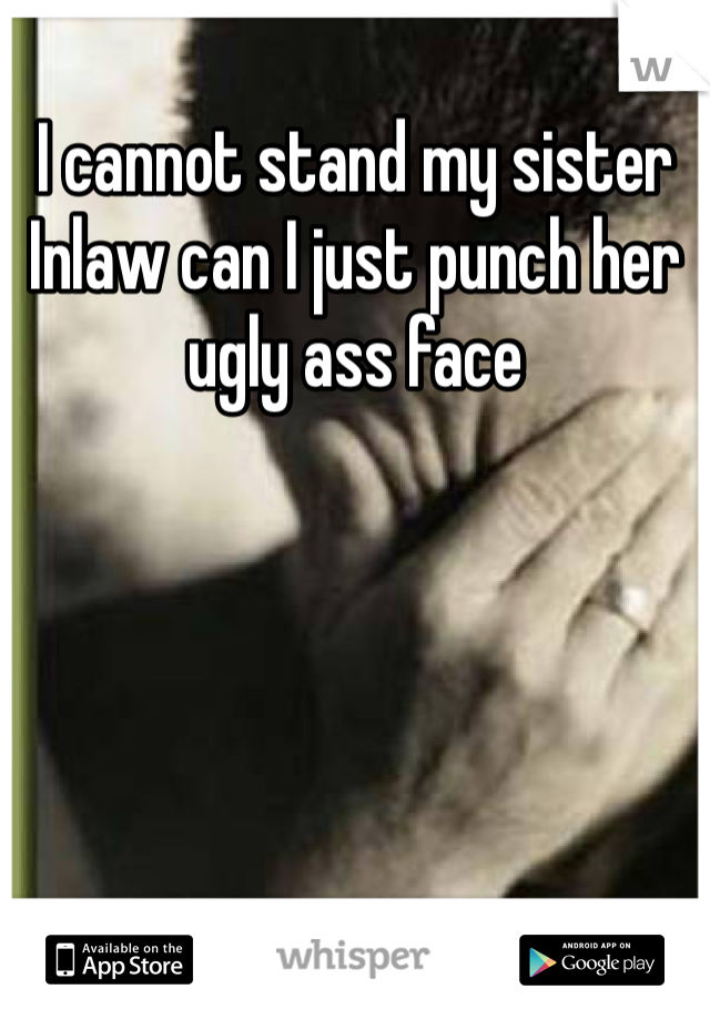 I cannot stand my sister Inlaw can I just punch her ugly ass face