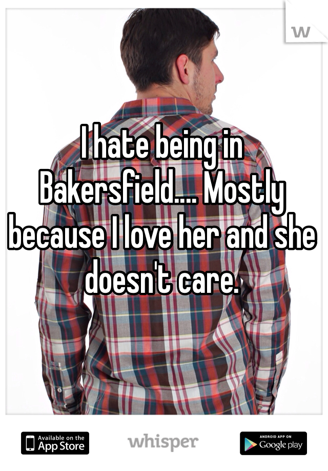 I hate being in Bakersfield.... Mostly because I love her and she doesn't care.