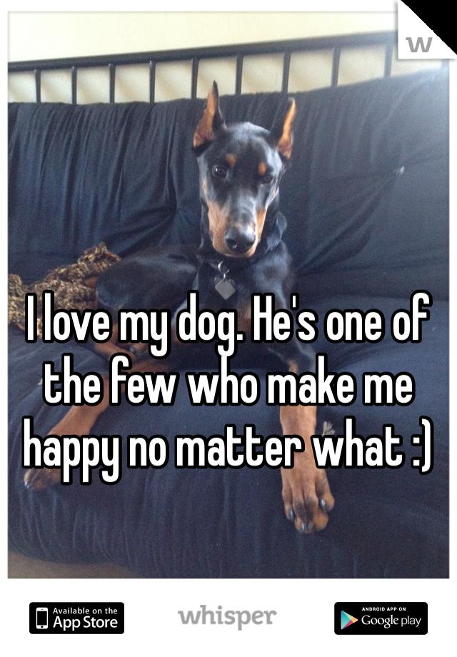 I love my dog. He's one of the few who make me happy no matter what :)
