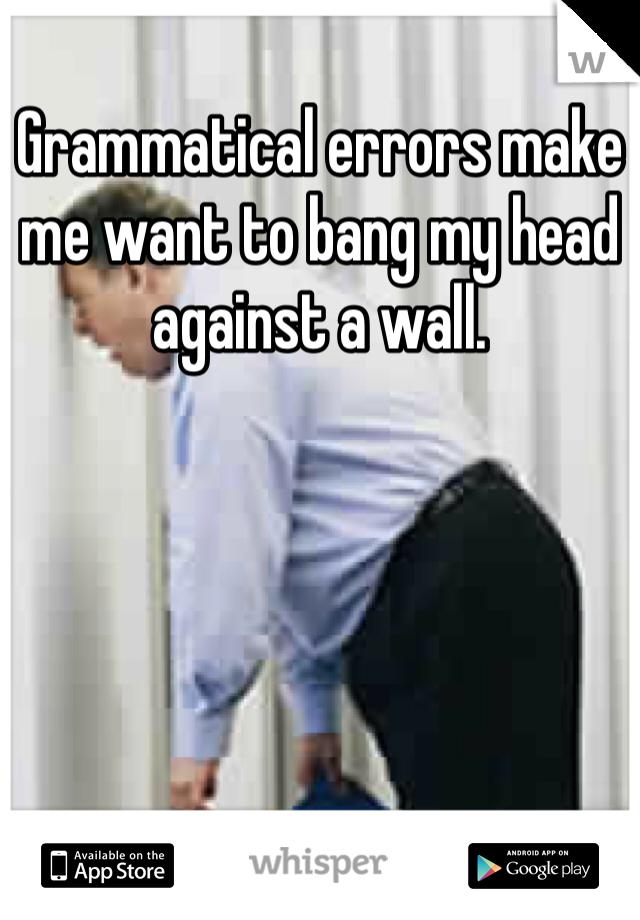 Grammatical errors make me want to bang my head against a wall.