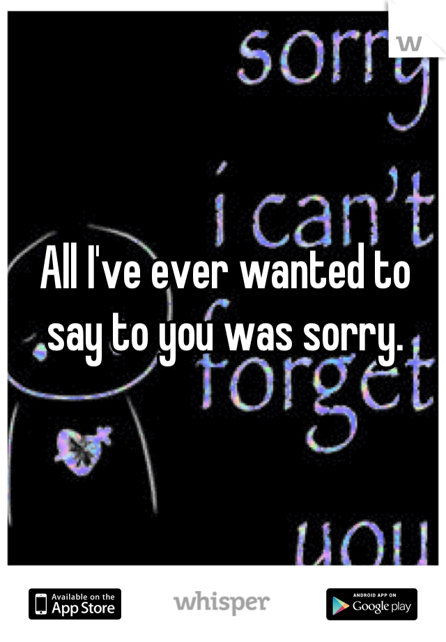 All I've ever wanted to say to you was sorry.
