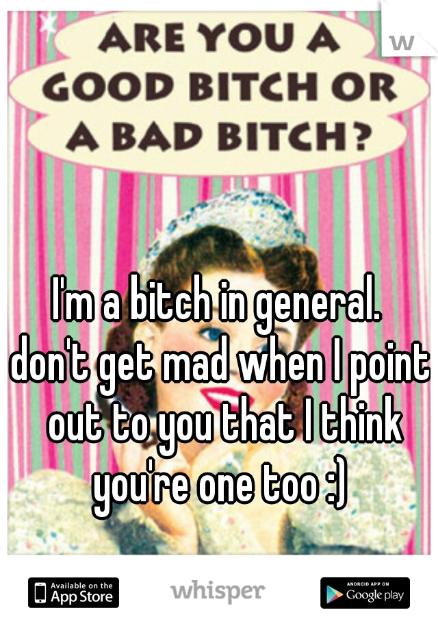 I'm a bitch in general.  don't get mad when I point out to you that I think you're one too :)