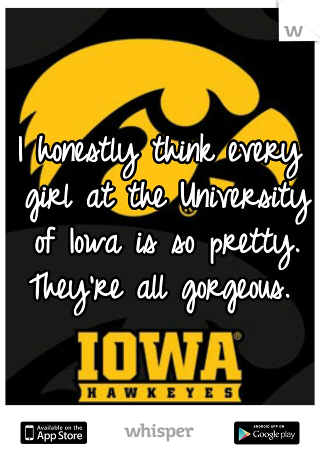 I honestly think every girl at the University of Iowa is so pretty. They're all gorgeous.