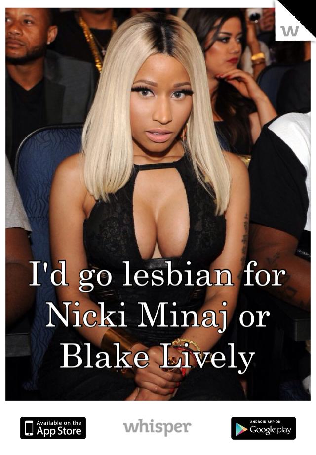I'd go lesbian for Nicki Minaj or Blake Lively