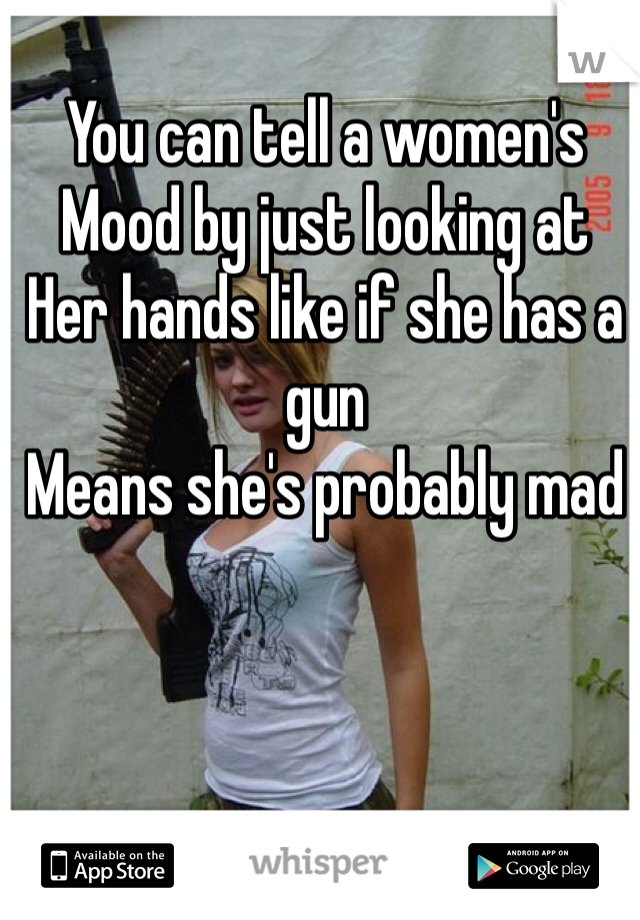 You can tell a women's  Mood by just looking at  Her hands like if she has a gun Means she's probably mad