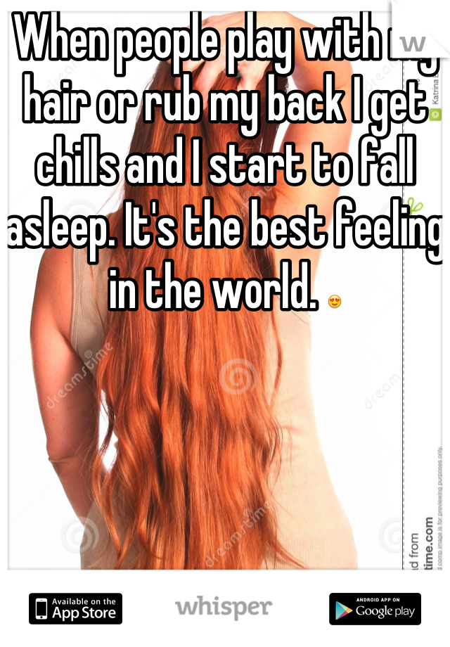 When people play with my hair or rub my back I get chills and I start to fall asleep. It's the best feeling in the world. 😍