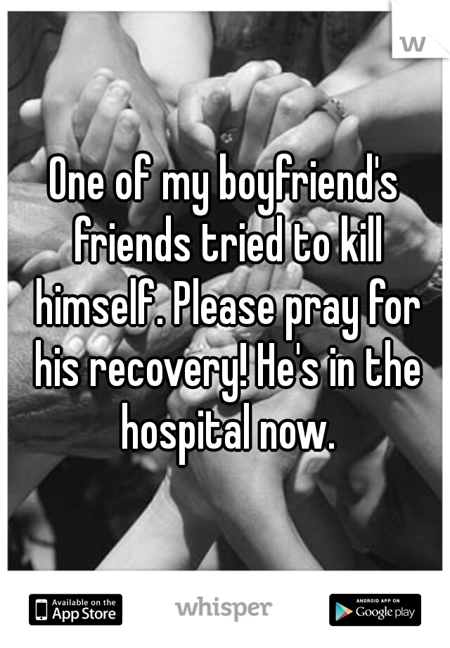 One of my boyfriend's friends tried to kill himself. Please pray for his recovery! He's in the hospital now.