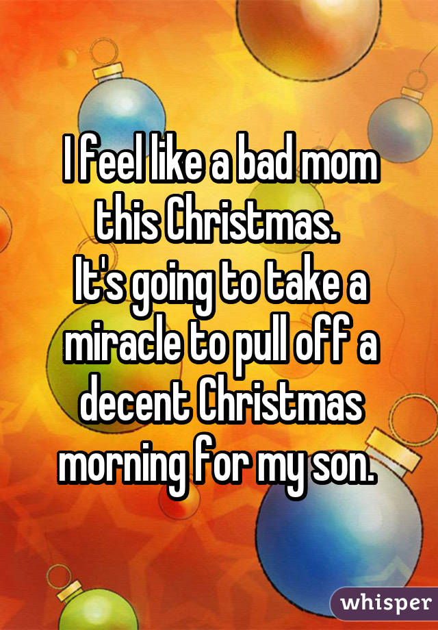 I feel like a bad mom this Christmas.  It's going to take a miracle to pull off a decent Christmas morning for my son.