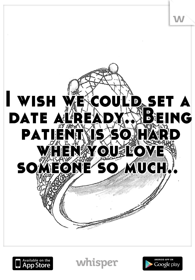 I wish we could set a date already.. Being patient is so hard when you love someone so much..