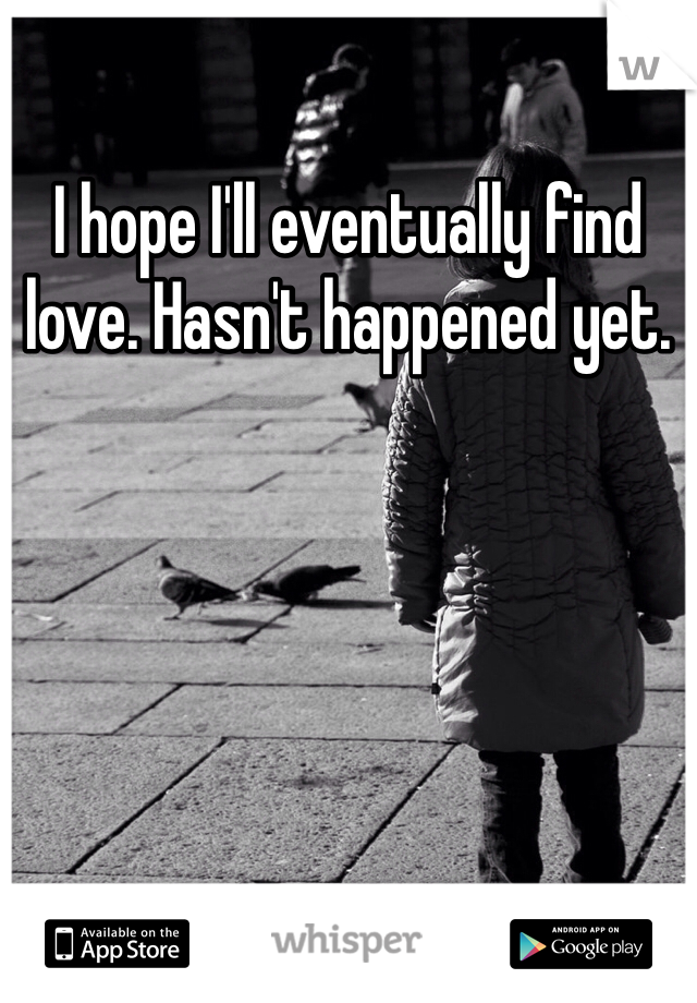 I hope I'll eventually find love. Hasn't happened yet.