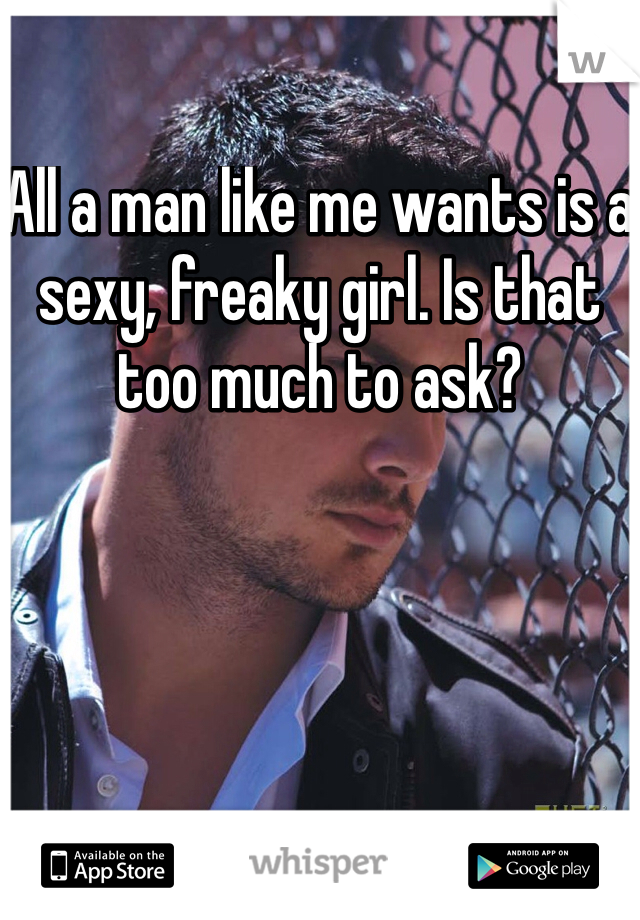 All a man like me wants is a sexy, freaky girl. Is that too much to ask?