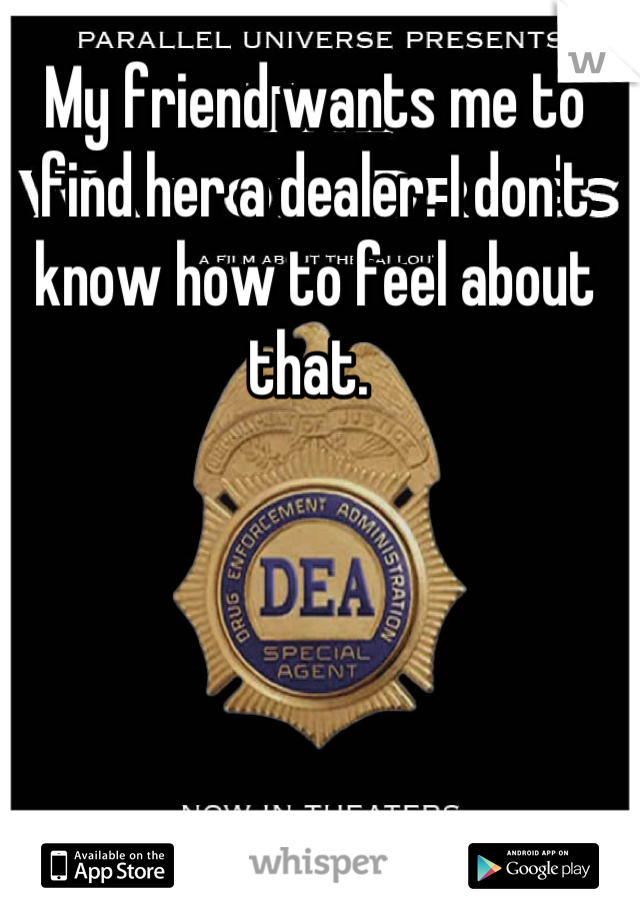 My friend wants me to find her a dealer. I don't know how to feel about that.