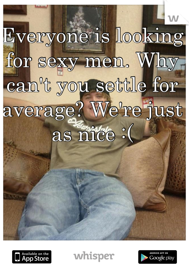 Everyone is looking for sexy men. Why can't you settle for average? We're just as nice :(