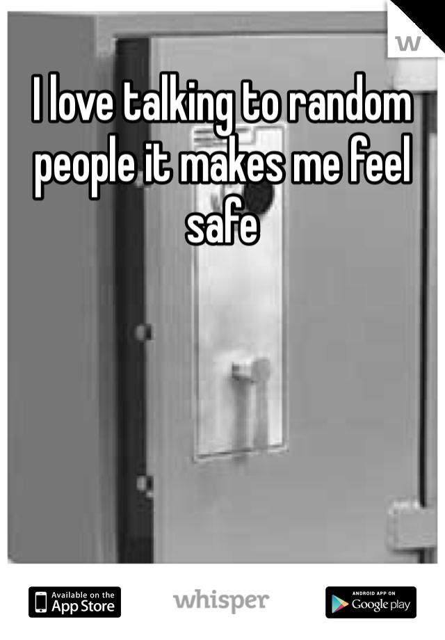 I love talking to random people it makes me feel safe