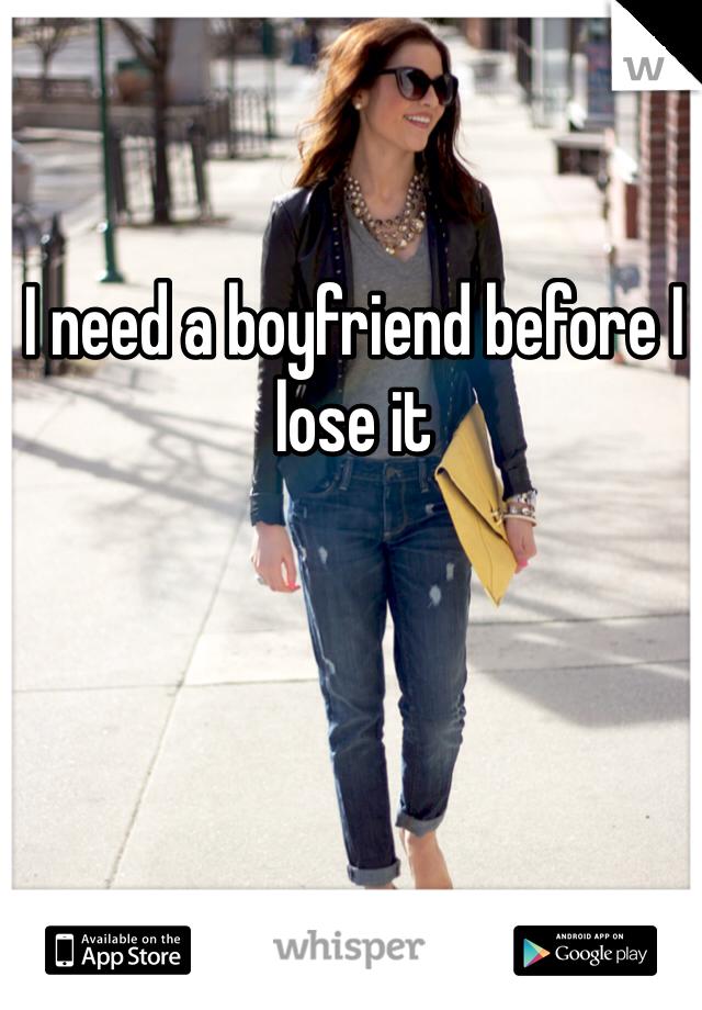 I need a boyfriend before I lose it