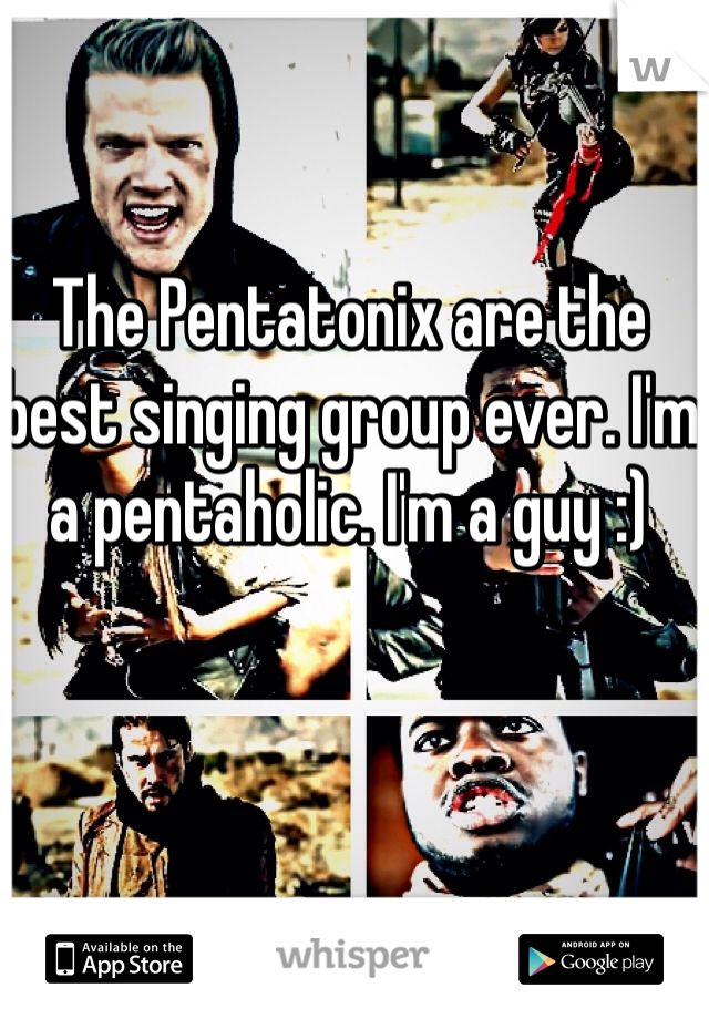The Pentatonix are the best singing group ever. I'm a pentaholic. I'm a guy :)