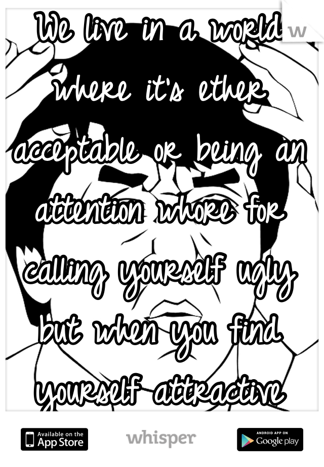 We live in a world where it's ether acceptable or being an attention whore for calling yourself ugly but when you find yourself attractive you're conceited -_- the fuck.