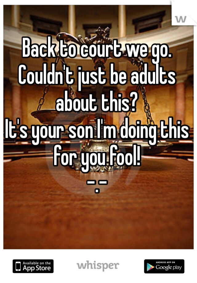 Back to court we go.  Couldn't just be adults about this?  It's your son I'm doing this for you fool! -.-