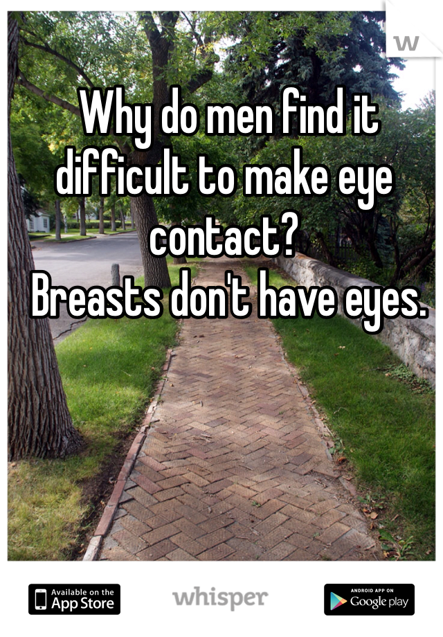 Why do men find it difficult to make eye contact?   Breasts don't have eyes.