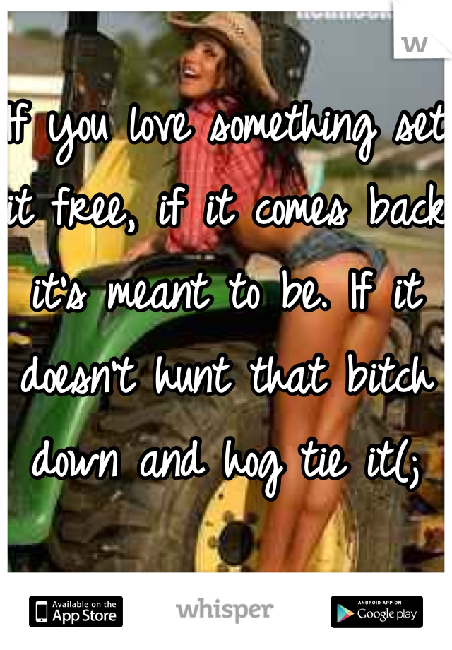 If you love something set it free, if it comes back it's meant to be. If it doesn't hunt that bitch down and hog tie it(;