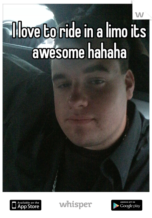 I love to ride in a limo its awesome hahaha