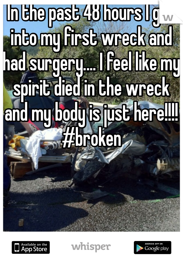 In the past 48 hours I got into my first wreck and had surgery.... I feel like my spirit died in the wreck and my body is just here!!!! #broken