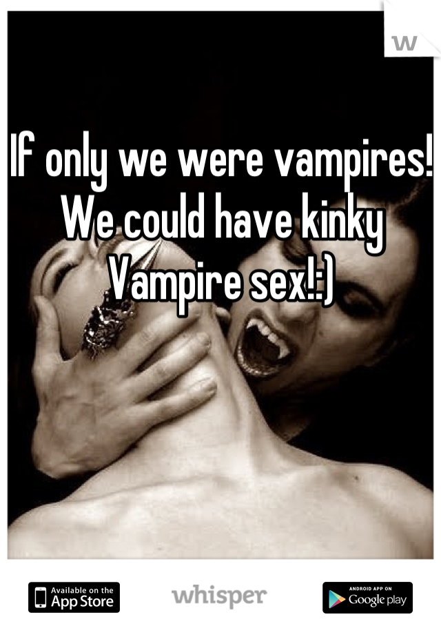 If only we were vampires! We could have kinky Vampire sex!:)
