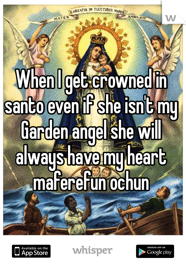 When I get crowned in santo even if she isn't my Garden angel she will always have my heart maferefun ochun