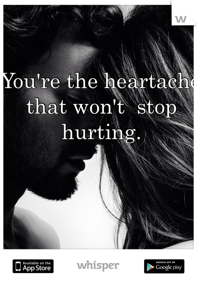 You're the heartache that won't  stop hurting.