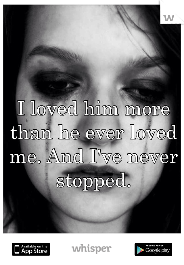 I loved him more than he ever loved me. And I've never stopped.
