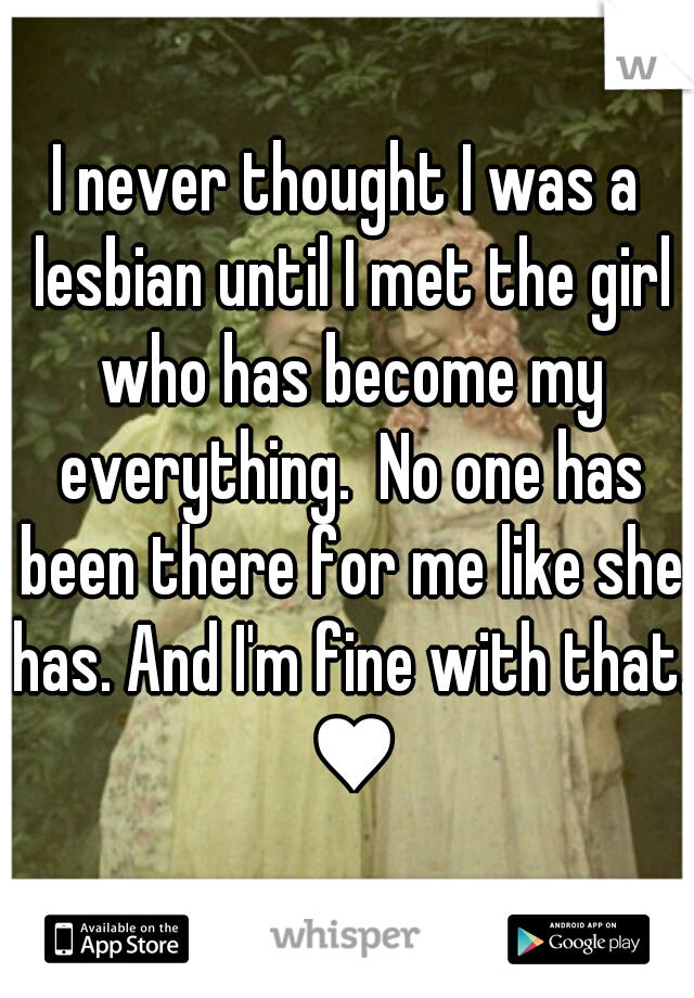 I never thought I was a lesbian until I met the girl who has become my everything.  No one has been there for me like she has. And I'm fine with that. ♥