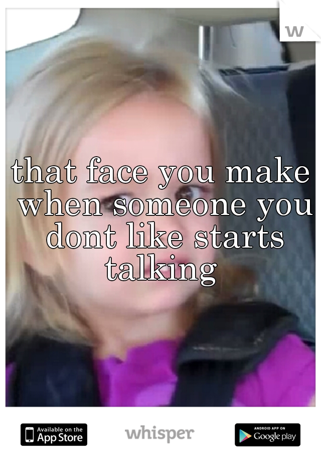 that face you make when someone you dont like starts talking