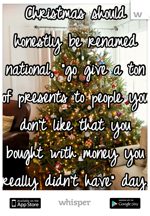 """Christmas should honestly be renamed national, """"go give a ton of presents to people you don't like that you bought with money you really didn't have"""" day."""