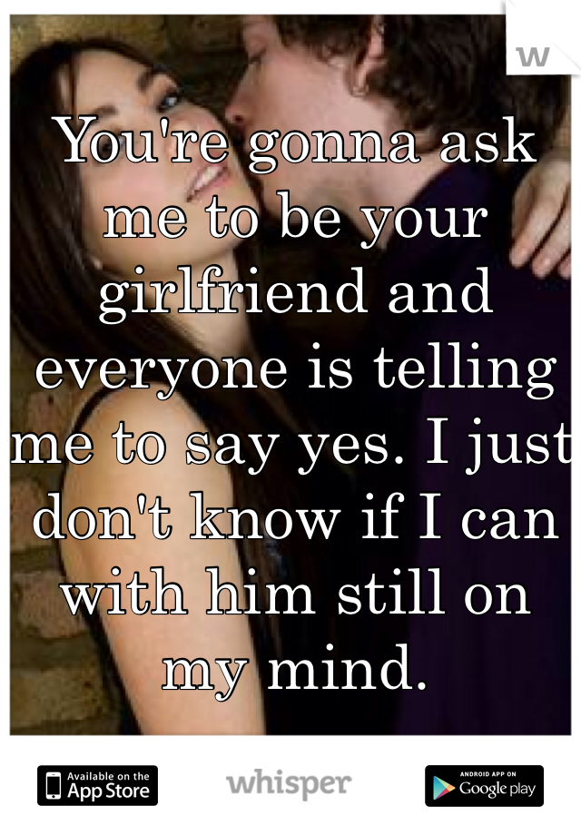 You're gonna ask me to be your girlfriend and everyone is telling me to say yes. I just don't know if I can with him still on my mind.