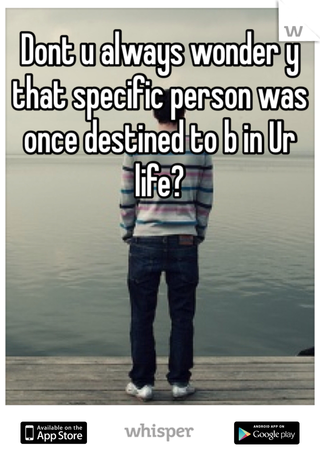Dont u always wonder y that specific person was once destined to b in Ur life?