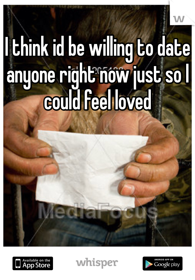 I think id be willing to date anyone right now just so I could feel loved