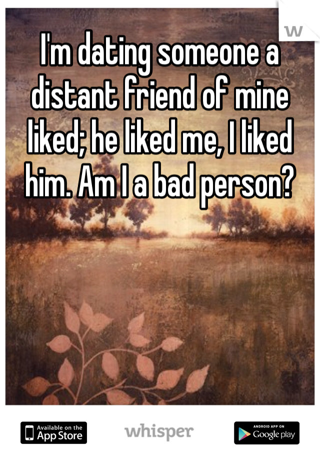 I'm dating someone a distant friend of mine liked; he liked me, I liked him. Am I a bad person?