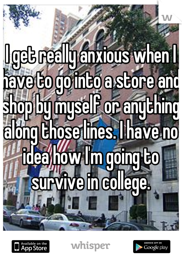 I get really anxious when I have to go into a store and shop by myself or anything along those lines. I have no idea how I'm going to survive in college.