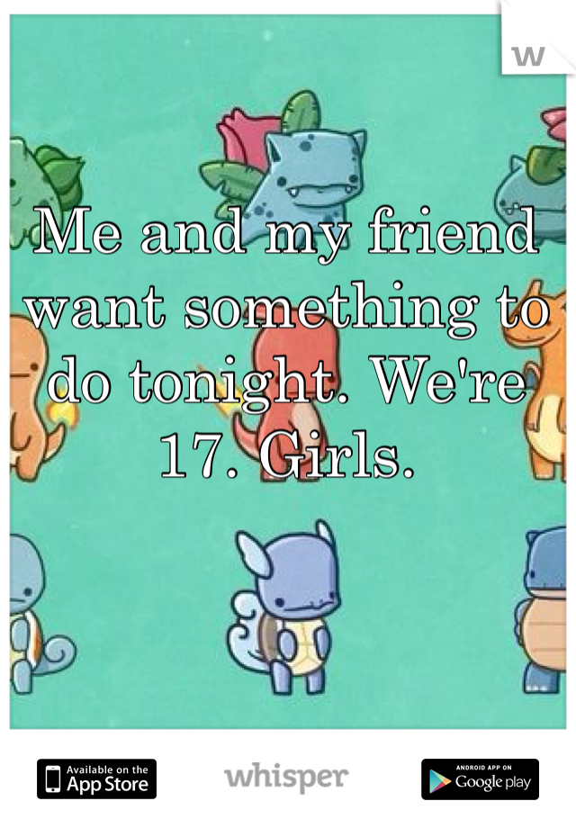 Me and my friend want something to do tonight. We're 17. Girls.
