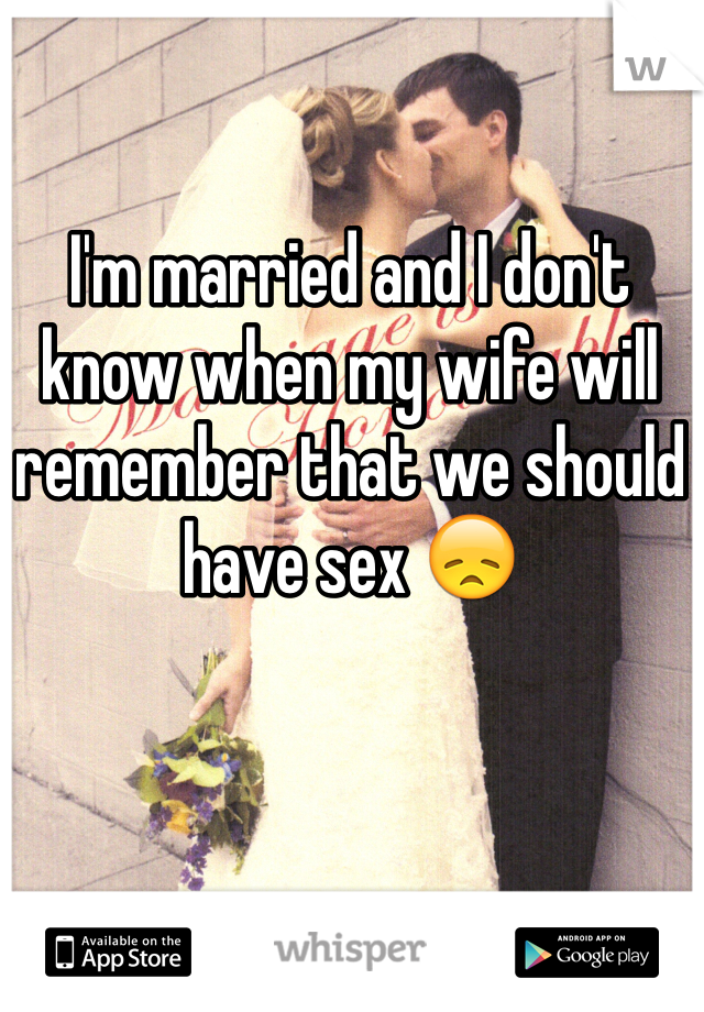 I'm married and I don't know when my wife will remember that we should have sex 😞